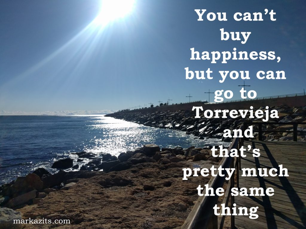 you can't buy happiness but you can go to torrevieja and that's pretty much the same thing